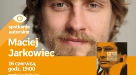 Spotkanie z Maciejem Jarkowcem w Poznaniu,16.06 LIFESTYLE, Książka - Maciej Jarkowiec 16.06.2018, godz. 19:00 Empik Plac Wolności, Poznań